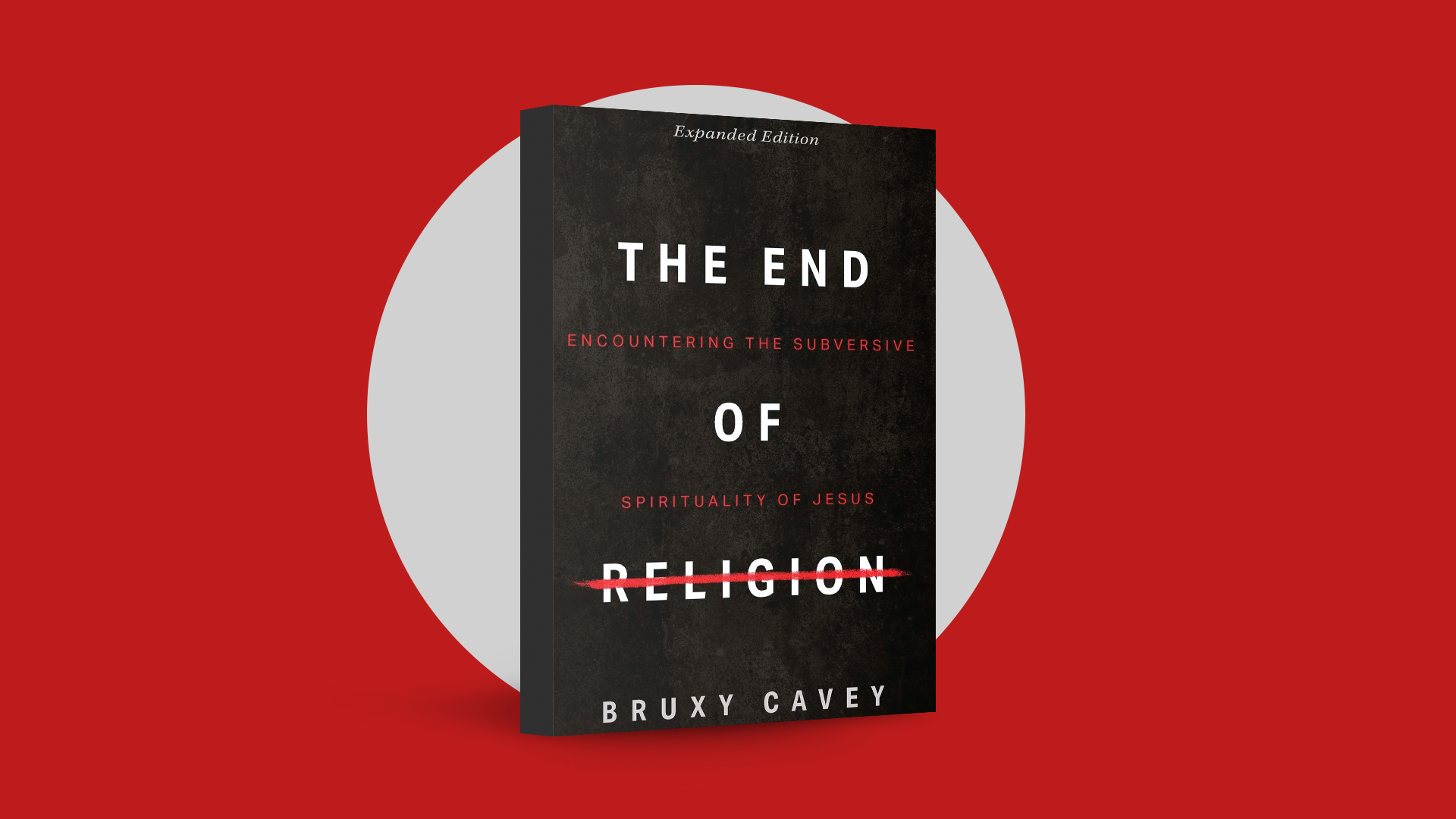 The End of Religion: Encountering the Subversive Spirituality of Jesus by Bruxy Cavey