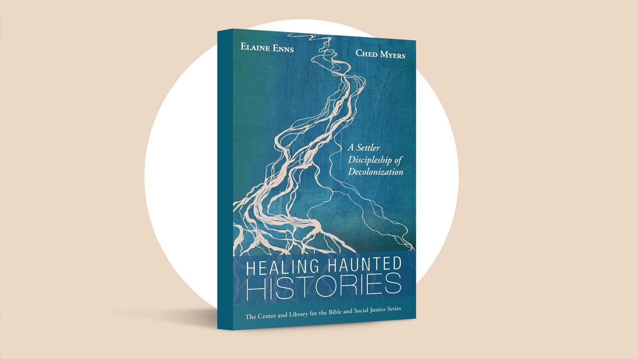 Healing Haunted Histories: A Settler Discipleship of Decolonization by Elaine Enns and Ched Myers