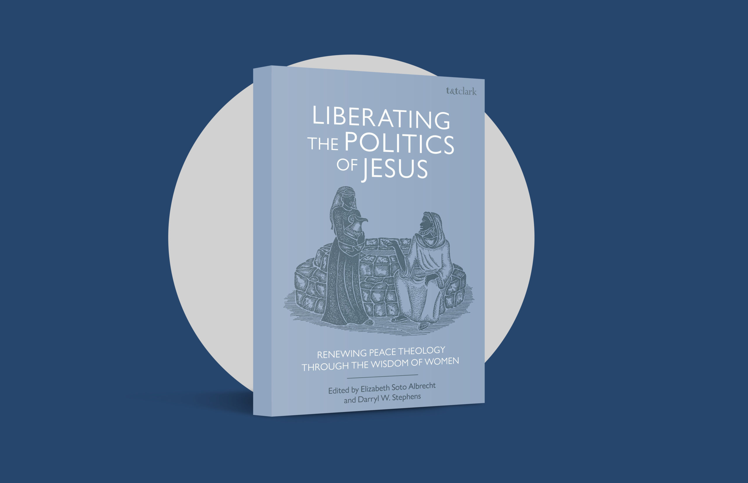 Liberating the Politics of Jesus: Renewing Peace Theology Through the Wisdom of Women, edited by Elizabeth Soto Albrecht and Darryl W. Stephens (T&T Clark, 2020)